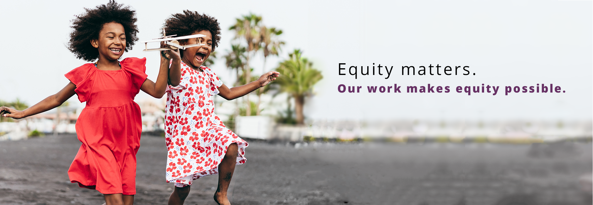 Equity matters.  Our work makes equity possible.